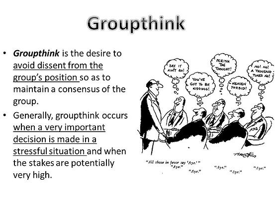 Groupthink Groupthink is the desire to avoid dissent from the group's position so as to maintain a consensus of the group.
